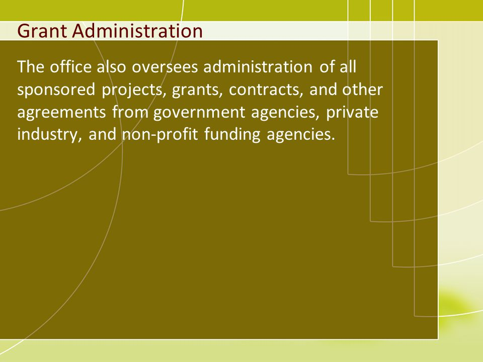 Grant Administration The office also oversees administration of all sponsored projects, grants, contracts, and other agreements from government agencies, private industry, and non-profit funding agencies.