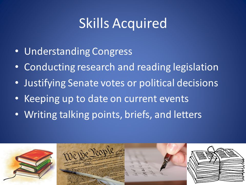 Skills Acquired Understanding Congress Conducting research and reading legislation Justifying Senate votes or political decisions Keeping up to date o