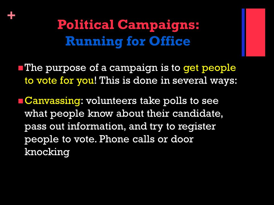 + Political Campaigns: Running for Office The purpose of a campaign is to get people to vote for you! This is done in several ways: Canvassing: volunt