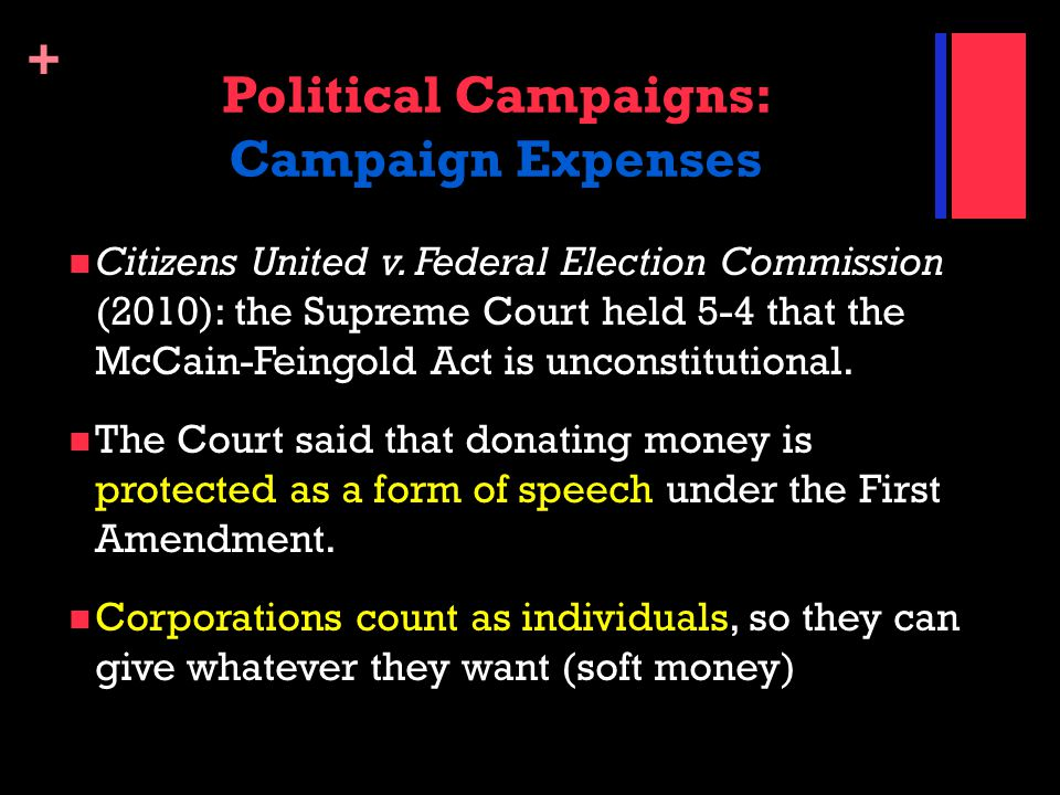 + Political Campaigns: Campaign Expenses Citizens United v. Federal Election Commission (2010): the Supreme Court held 5-4 that the McCain-Feingold Ac