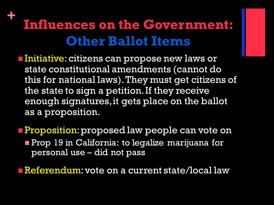 + Influences on the Government: Other Ballot Items Initiative: citizens can propose new laws or state constitutional amendments (cannot do this for na