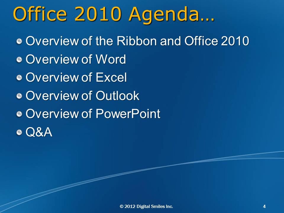 © 2012 Digital Smiles Inc.4 Office 2010 Agenda… Overview of the Ribbon and Office 2010 Overview of Word Overview of Excel Overview of Outlook Overview of PowerPoint Q&A