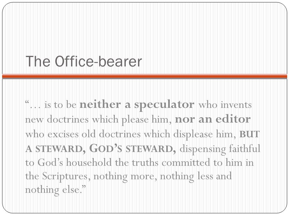 The Office-bearer … is to be neither a speculator who invents new doctrines which please him, nor an editor who excises old doctrines which displease him, BUT A STEWARD, G OD S STEWARD, dispensing faithful to Gods household the truths committed to him in the Scriptures, nothing more, nothing less and nothing else.