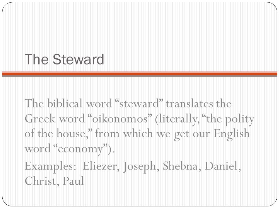 The Steward The biblical word steward translates the Greek word oikonomos (literally, the polity of the house, from which we get our English word econ