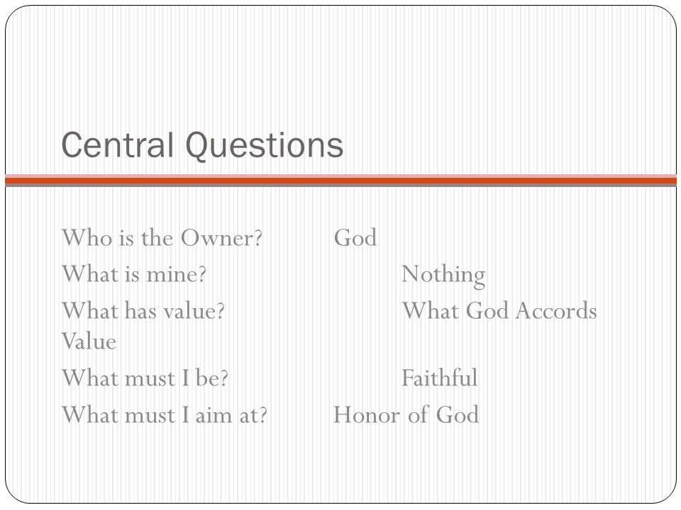 Central Questions Who is the Owner? God What is mine? Nothing What has value? What God Accords Value What must I be? Faithful What must I aim at? Hono