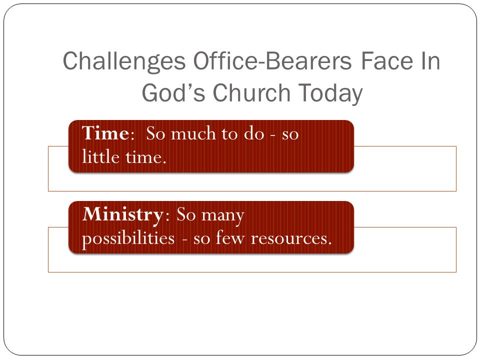 Challenges Office-Bearers Face In Gods Church Today Time: So much to do - so little time. Ministry: So many possibilities - so few resources.