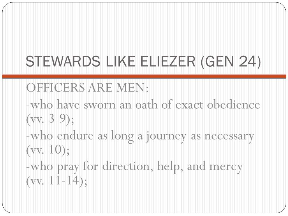 STEWARDS LIKE ELIEZER (GEN 24) OFFICERS ARE MEN: -who have sworn an oath of exact obedience (vv. 3-9); -who endure as long a journey as necessary (vv.