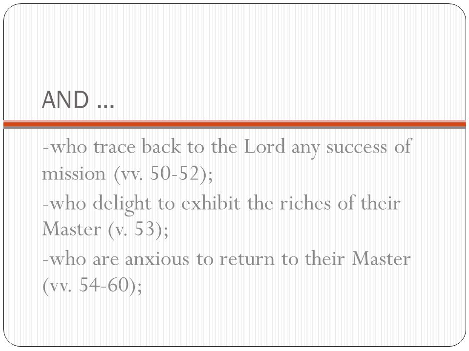 AND … - who trace back to the Lord any success of mission (vv. 50-52); -who delight to exhibit the riches of their Master (v. 53); -who are anxious to