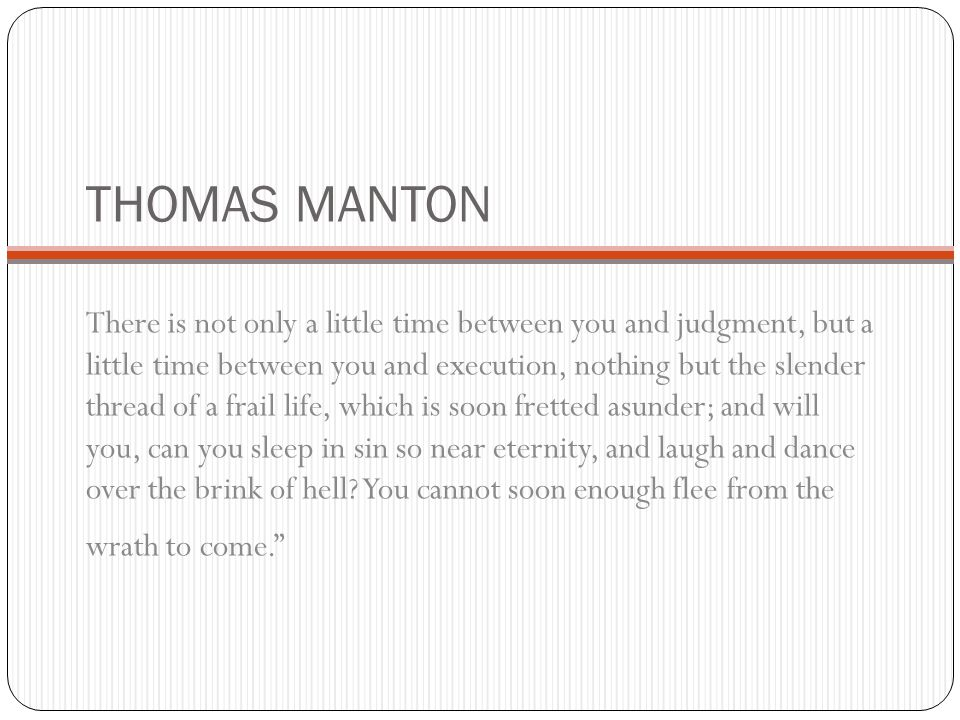 THOMAS MANTON There is not only a little time between you and judgment, but a little time between you and execution, nothing but the slender thread of a frail life, which is soon fretted asunder; and will you, can you sleep in sin so near eternity, and laugh and dance over the brink of hell.