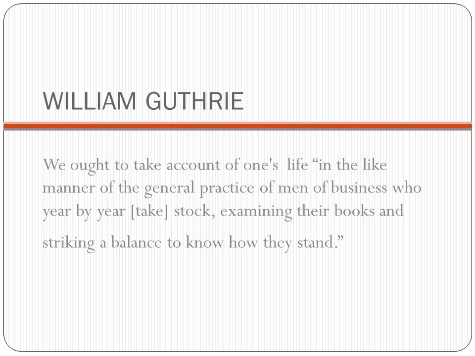 WILLIAM GUTHRIE We ought to take account of one s life in the like manner of the general practice of men of business who year by year [take] stock, examining their books and striking a balance to know how they stand.