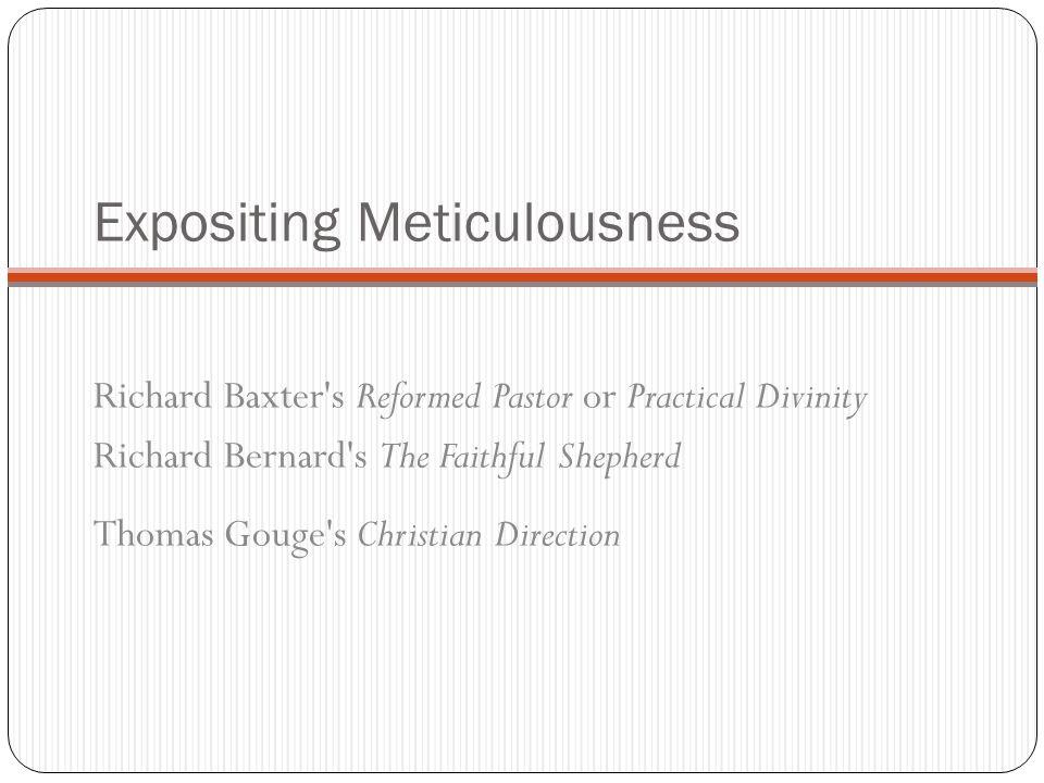 Expositing Meticulousness Richard Baxter's Reformed Pastor or Practical Divinity Richard Bernard's The Faithful Shepherd Thomas Gouge's Christian Dire