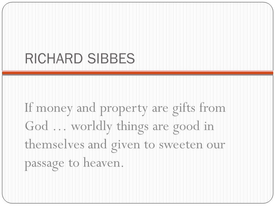 RICHARD SIBBES If money and property are gifts from God … worldly things are good in themselves and given to sweeten our passage to heaven.