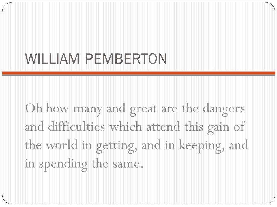 WILLIAM PEMBERTON Oh how many and great are the dangers and difficulties which attend this gain of the world in getting, and in keeping, and in spending the same.