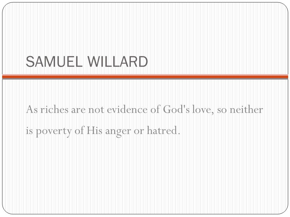 SAMUEL WILLARD As riches are not evidence of God s love, so neither is poverty of His anger or hatred.