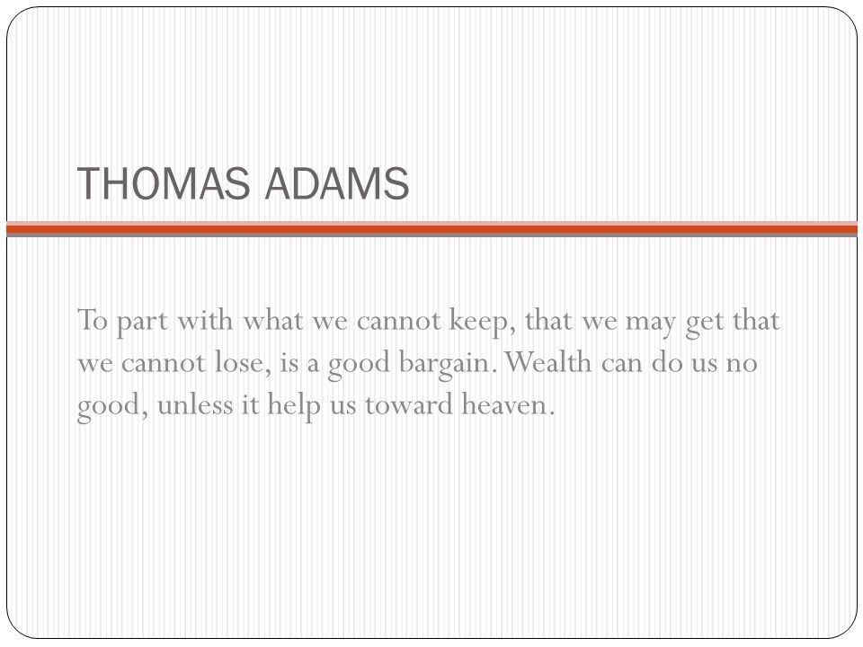 THOMAS ADAMS To part with what we cannot keep, that we may get that we cannot lose, is a good bargain. Wealth can do us no good, unless it help us tow