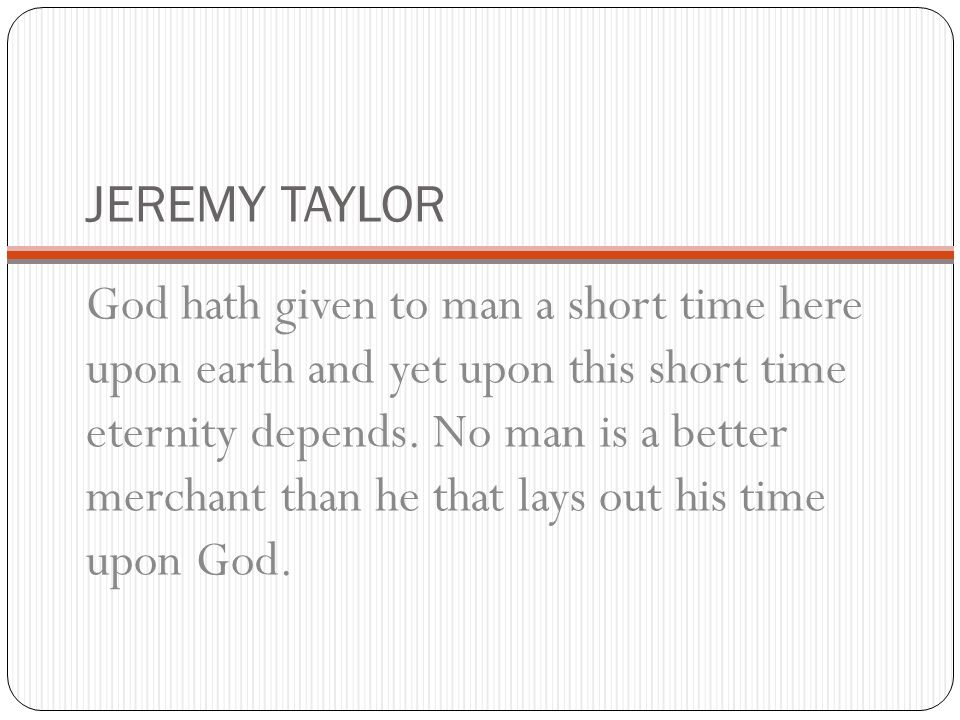 JEREMY TAYLOR God hath given to man a short time here upon earth and yet upon this short time eternity depends. No man is a better merchant than he th