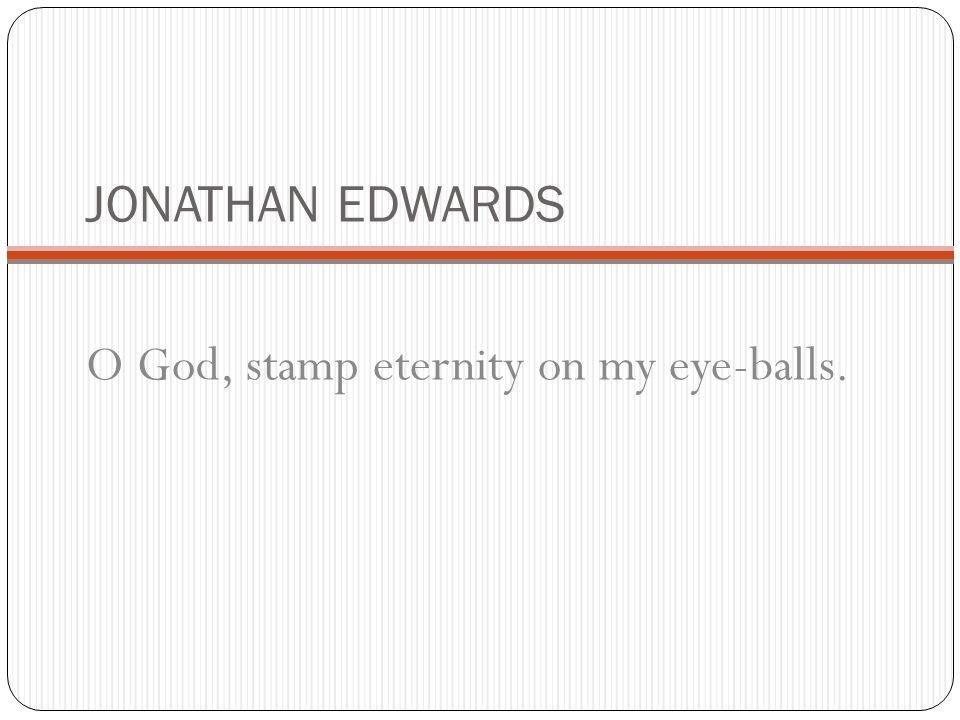 JONATHAN EDWARDS O God, stamp eternity on my eye-balls.