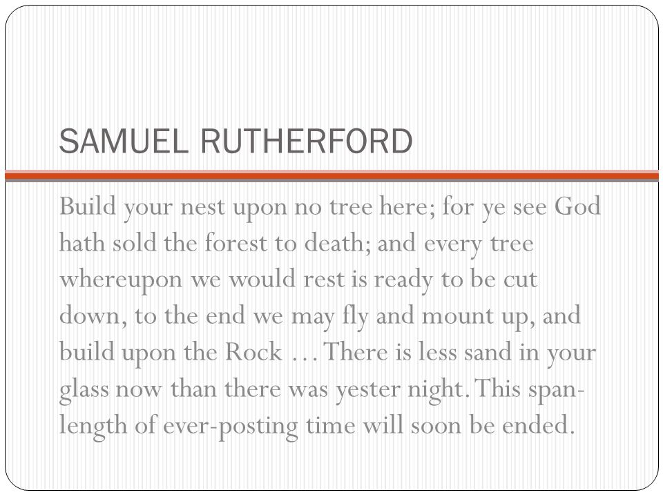 SAMUEL RUTHERFORD Build your nest upon no tree here; for ye see God hath sold the forest to death; and every tree whereupon we would rest is ready to be cut down, to the end we may fly and mount up, and build upon the Rock … There is less sand in your glass now than there was yester night.