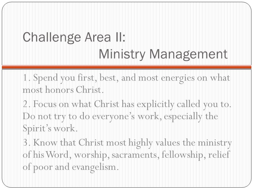 Challenge Area II: Ministry Management 1. Spend you first, best, and most energies on what most honors Christ. 2. Focus on what Christ has explicitly