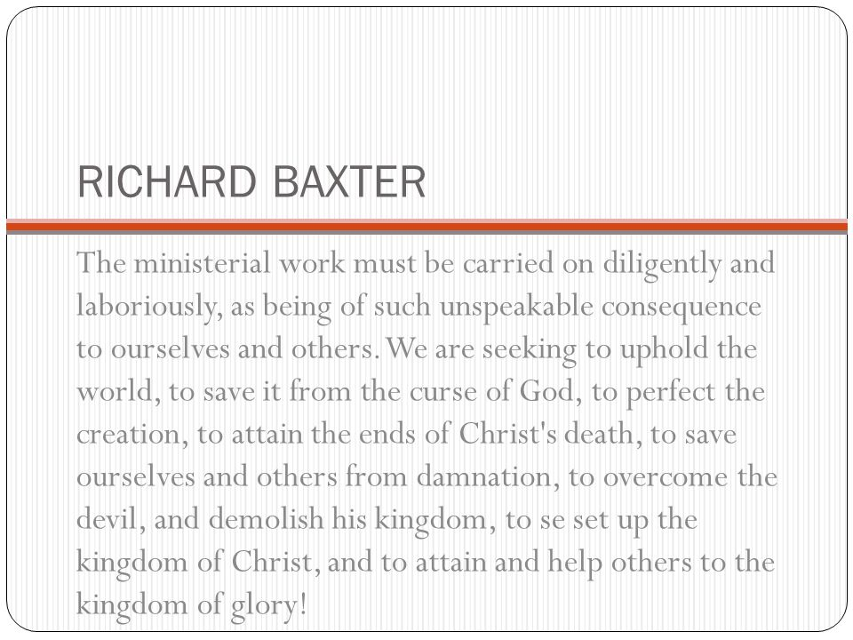 RICHARD BAXTER The ministerial work must be carried on diligently and laboriously, as being of such unspeakable consequence to ourselves and others. W