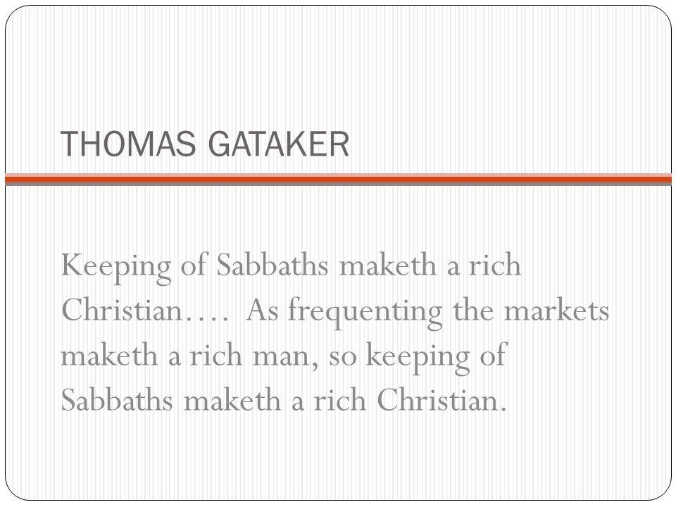 THOMAS GATAKER Keeping of Sabbaths maketh a rich Christian…. As frequenting the markets maketh a rich man, so keeping of Sabbaths maketh a rich Christ