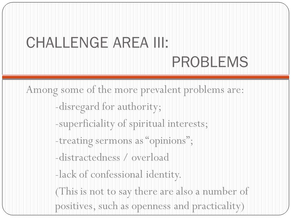 CHALLENGE AREA III: PROBLEMS Among some of the more prevalent problems are: -disregard for authority; -superficiality of spiritual interests; -treating sermons as opinions; -distractedness / overload -lack of confessional identity.