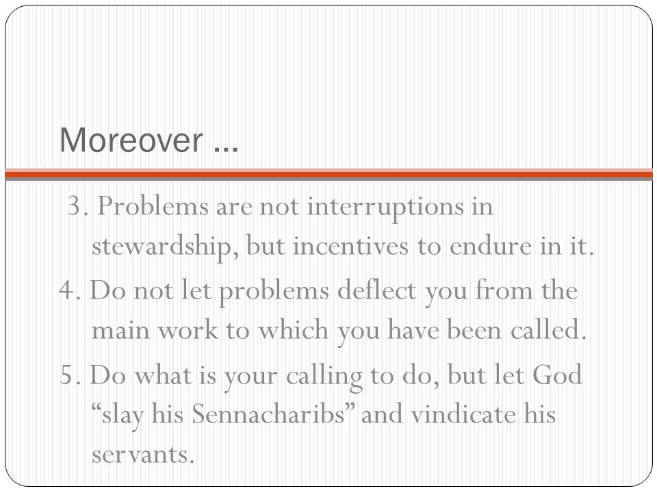 Moreover … 3. Problems are not interruptions in stewardship, but incentives to endure in it. 4. Do not let problems deflect you from the main work to