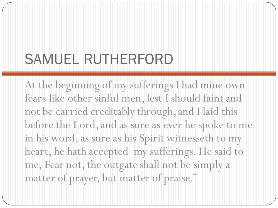 SAMUEL RUTHERFORD At the beginning of my sufferings I had mine own fears like other sinful men, lest I should faint and not be carried creditably thro