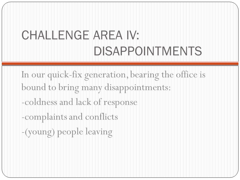 CHALLENGE AREA IV: DISAPPOINTMENTS In our quick-fix generation, bearing the office is bound to bring many disappointments: -coldness and lack of response -complaints and conflicts -(young) people leaving