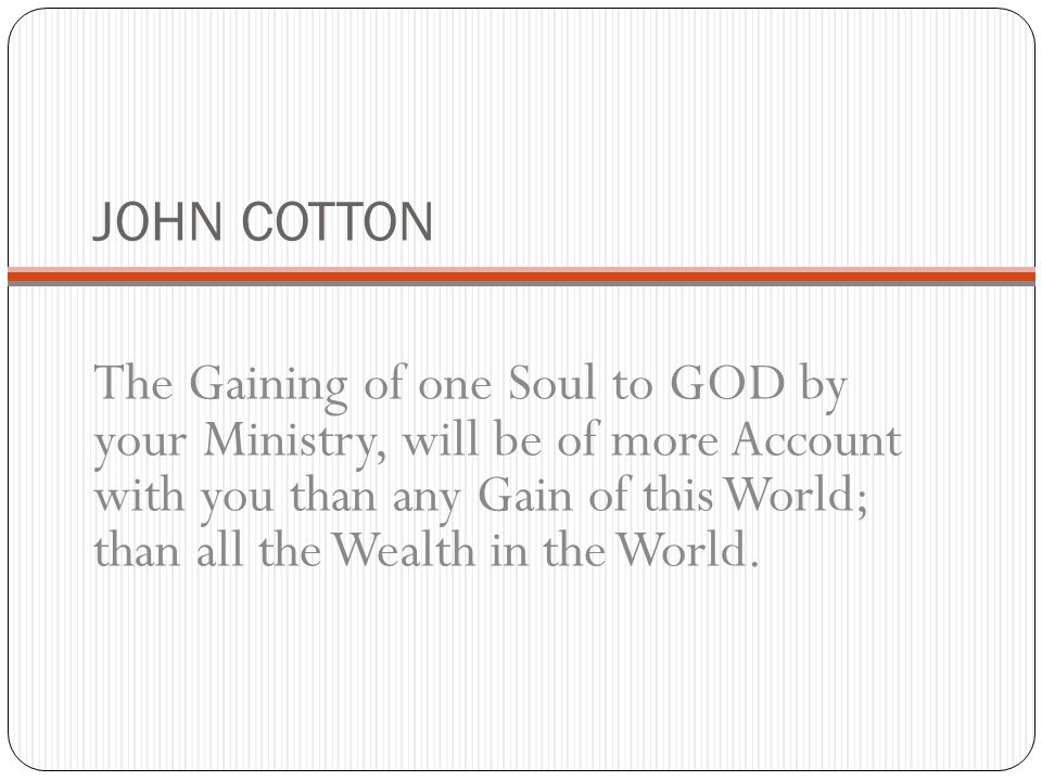 JOHN COTTON The Gaining of one Soul to GOD by your Ministry, will be of more Account with you than any Gain of this World; than all the Wealth in the