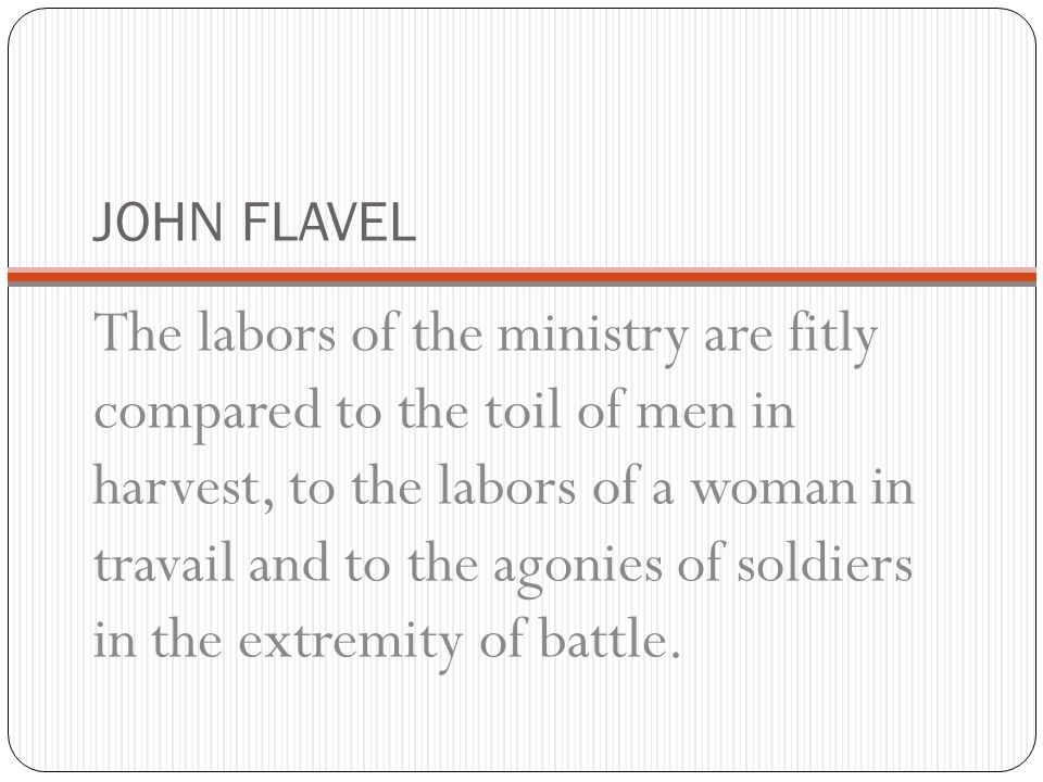 JOHN FLAVEL The labors of the ministry are fitly compared to the toil of men in harvest, to the labors of a woman in travail and to the agonies of sol