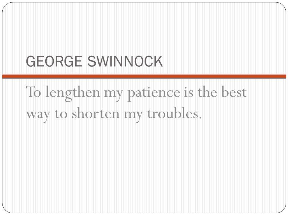 GEORGE SWINNOCK To lengthen my patience is the best way to shorten my troubles.