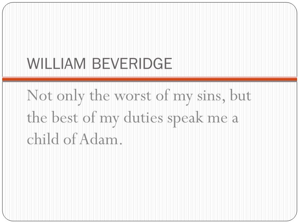 WILLIAM BEVERIDGE Not only the worst of my sins, but the best of my duties speak me a child of Adam.