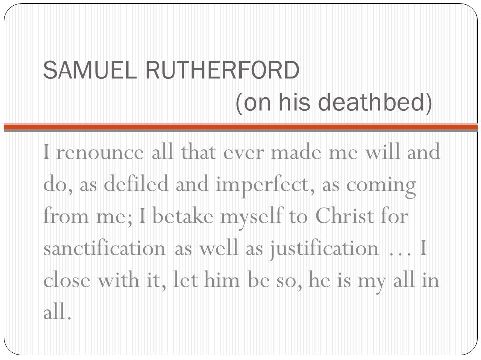 SAMUEL RUTHERFORD (on his deathbed) I renounce all that ever made me will and do, as defiled and imperfect, as coming from me; I betake myself to Chri