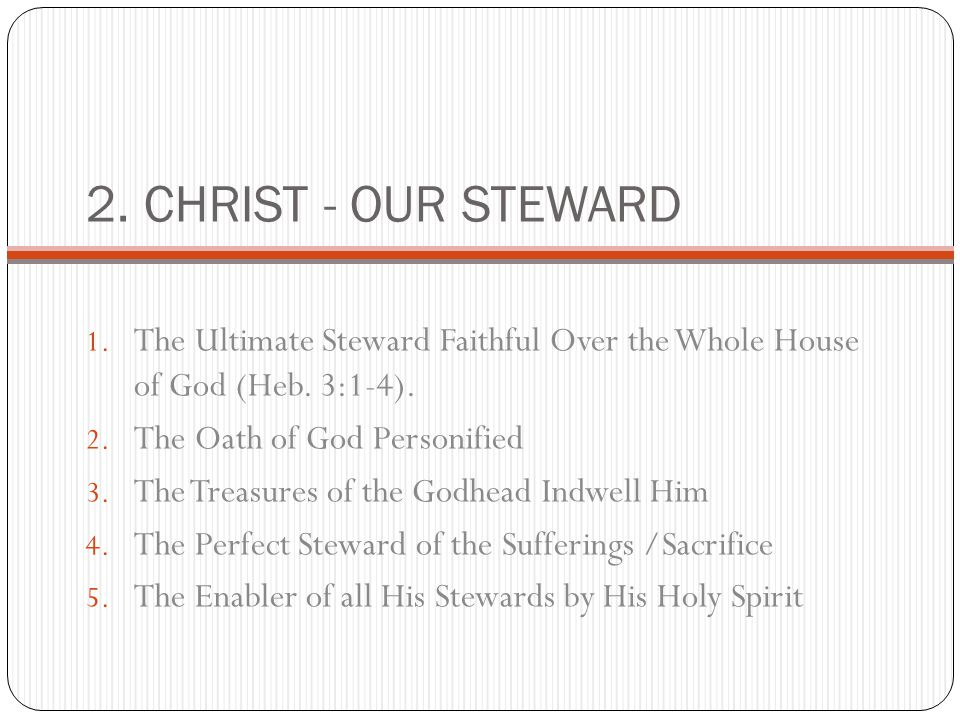 2. CHRIST - OUR STEWARD 1. The Ultimate Steward Faithful Over the Whole House of God (Heb. 3:1-4). 2. The Oath of God Personified 3. The Treasures of