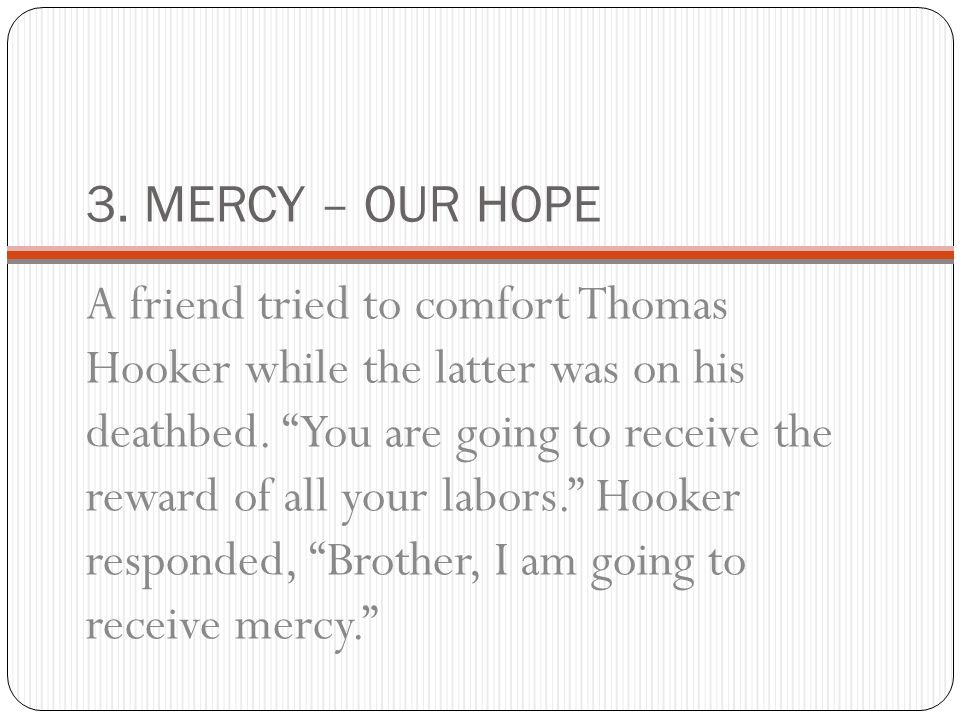 3. MERCY – OUR HOPE A friend tried to comfort Thomas Hooker while the latter was on his deathbed.