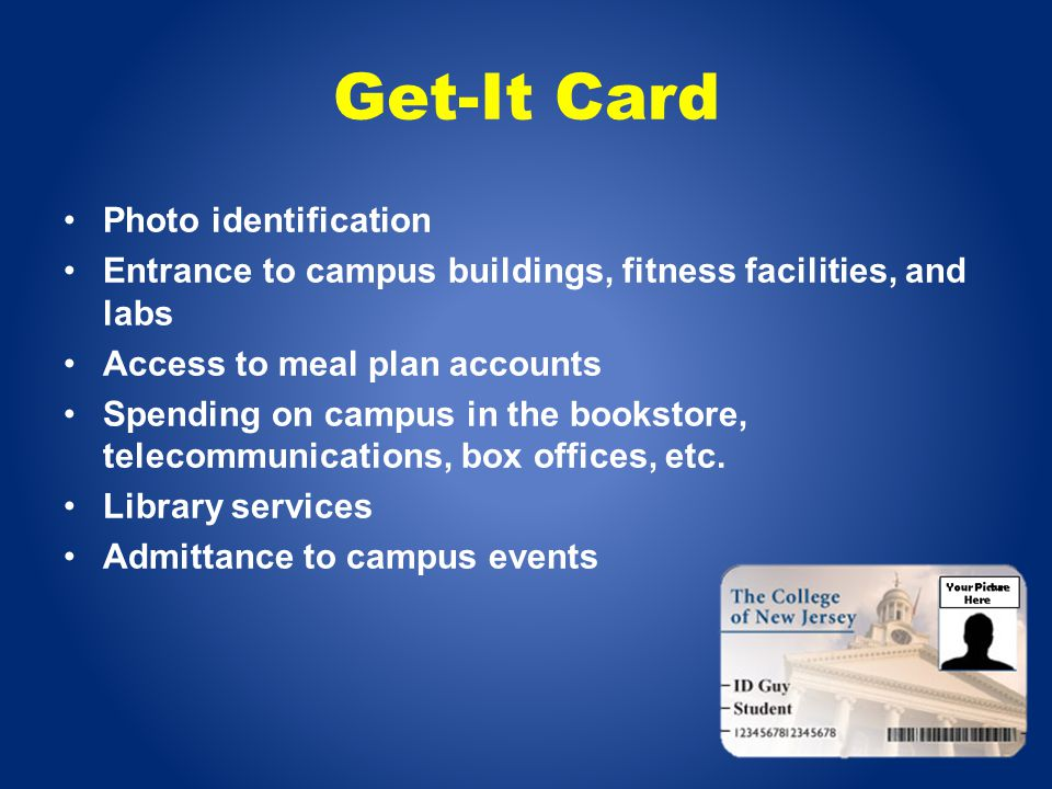 Get-It Card Photo identification Entrance to campus buildings, fitness facilities, and labs Access to meal plan accounts Spending on campus in the bookstore, telecommunications, box offices, etc.