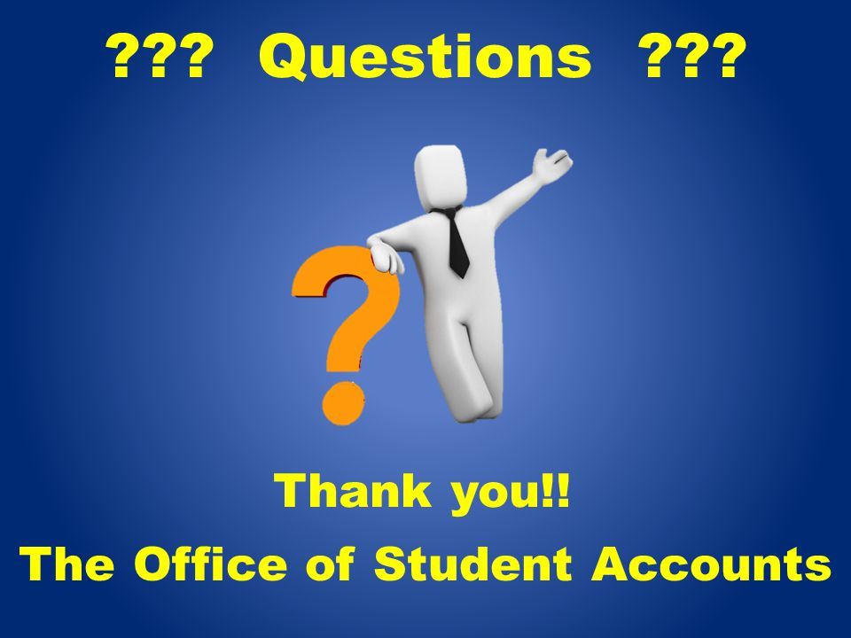 ??? Questions ??? The Office of Student Accounts Thank you!!