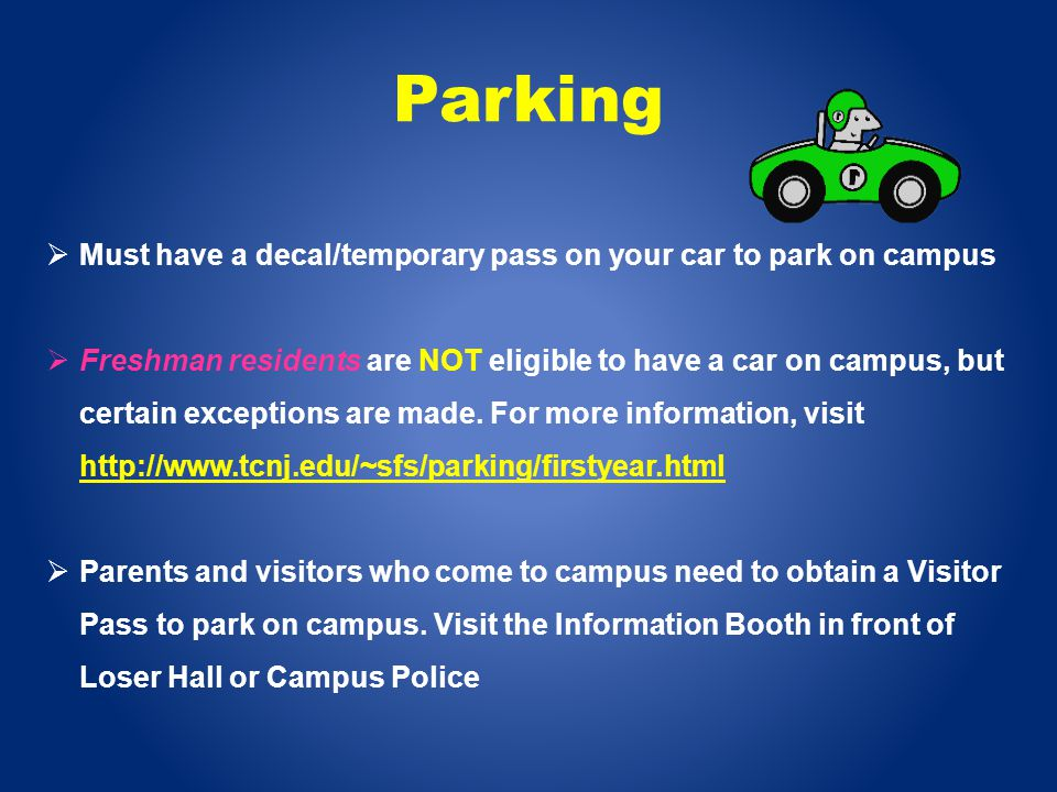 Parking Must have a decal/temporary pass on your car to park on campus Freshman residents are NOT eligible to have a car on campus, but certain exceptions are made.