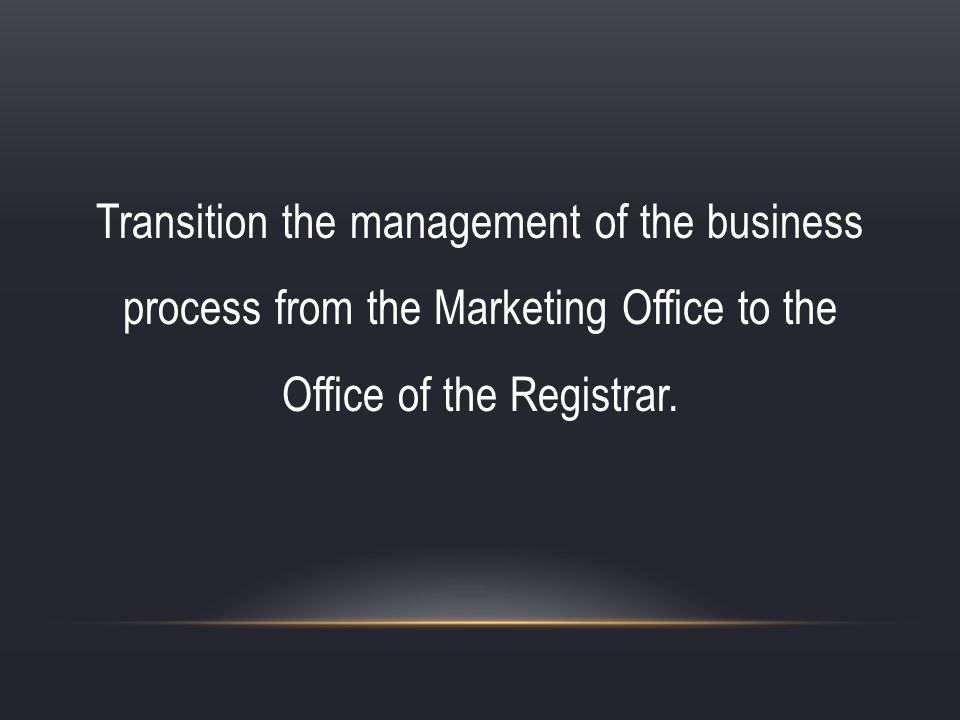 Transition the management of the business process from the Marketing Office to the Office of the Registrar.