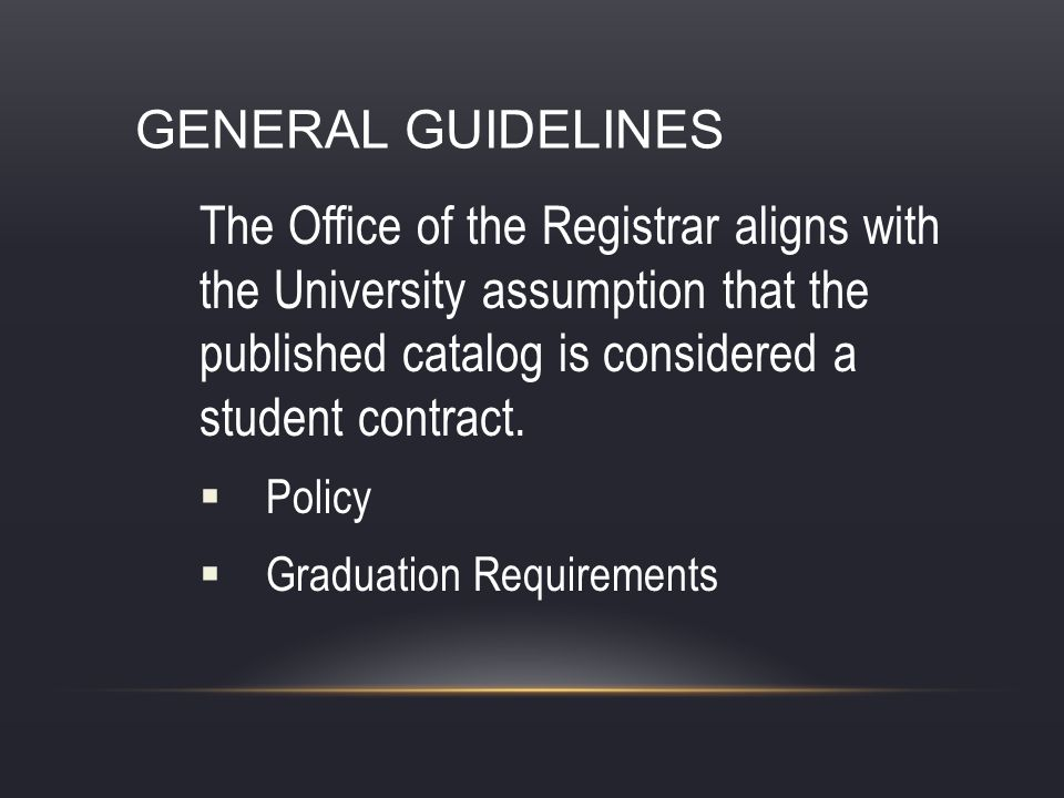 GENERAL GUIDELINES The Office of the Registrar aligns with the University assumption that the published catalog is considered a student contract. Poli
