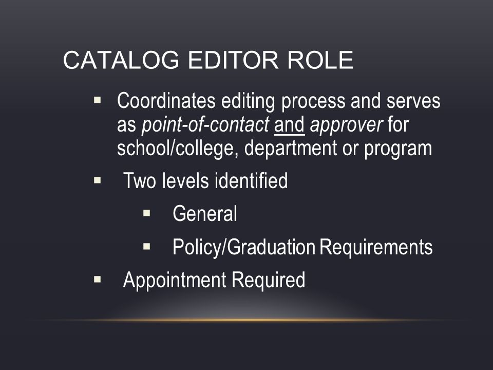 CATALOG EDITOR ROLE Coordinates editing process and serves as point-of-contact and approver for school/college, department or program Two levels identified General Policy/Graduation Requirements Appointment Required