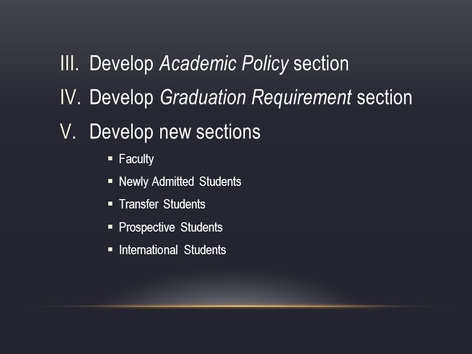 III.Develop Academic Policy section IV.Develop Graduation Requirement section V.Develop new sections Faculty Newly Admitted Students Transfer Students Prospective Students International Students