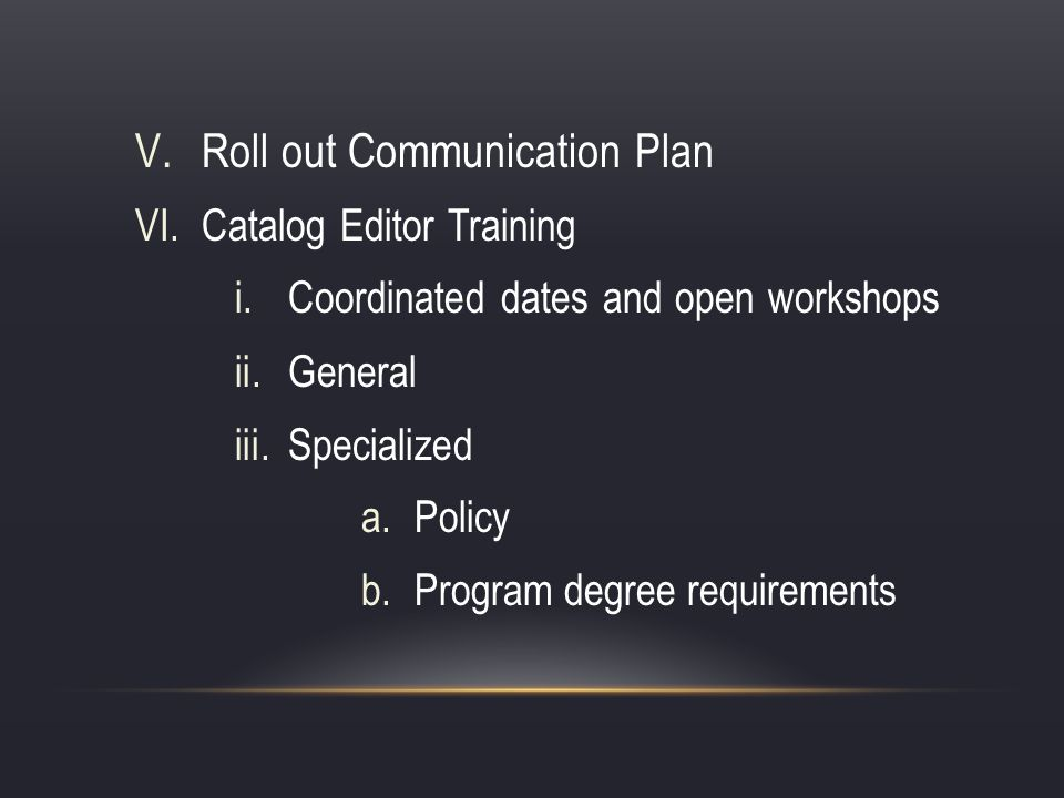 V.Roll out Communication Plan VI.Catalog Editor Training i.Coordinated dates and open workshops ii.General iii.Specialized a.Policy b.Program degree requirements