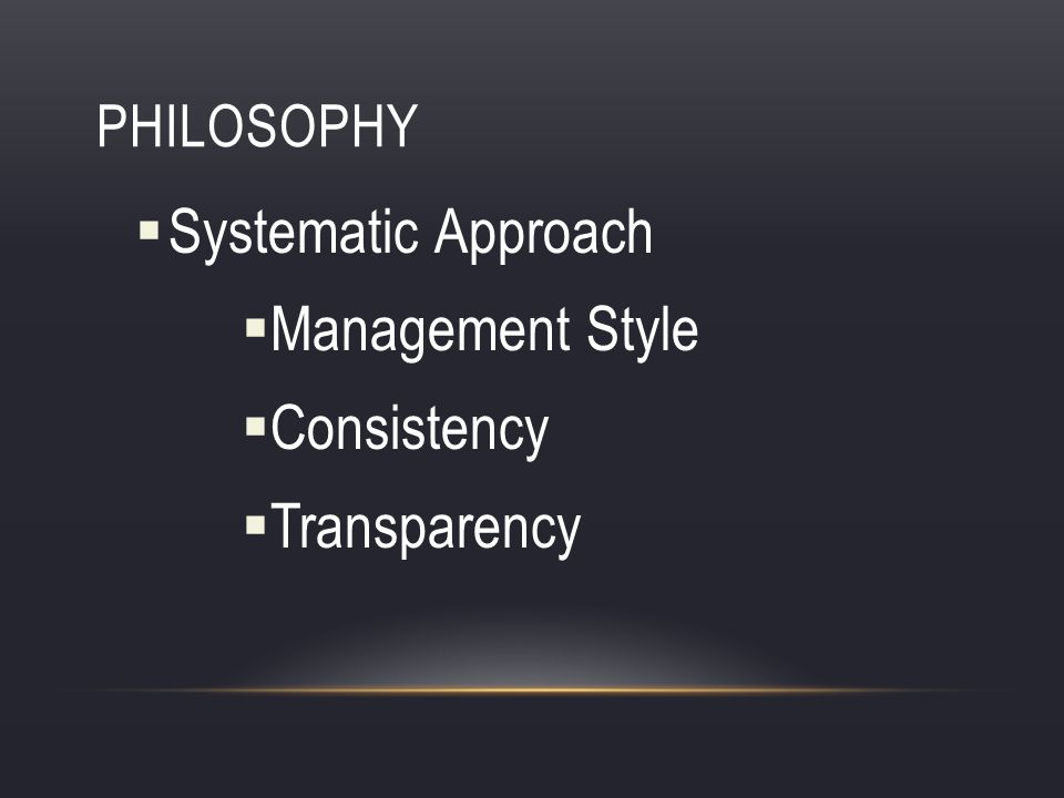 PHILOSOPHY Systematic Approach Management Style Consistency Transparency