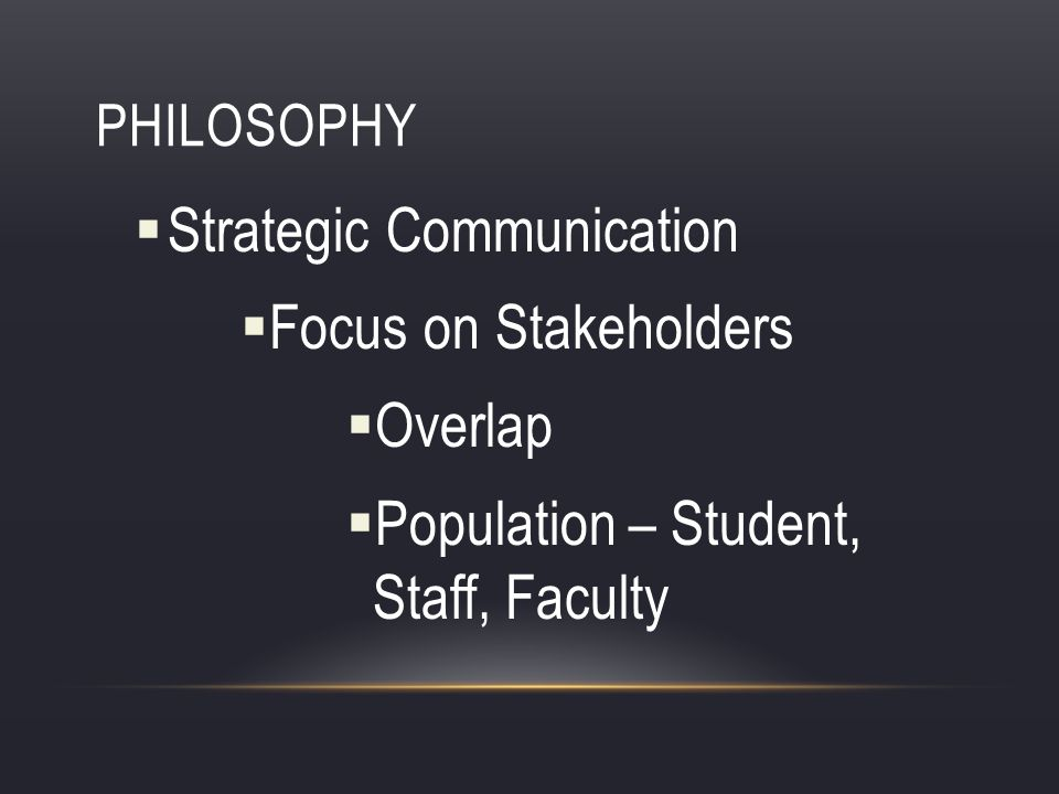 PHILOSOPHY Strategic Communication Focus on Stakeholders Overlap Population – Student, Staff, Faculty