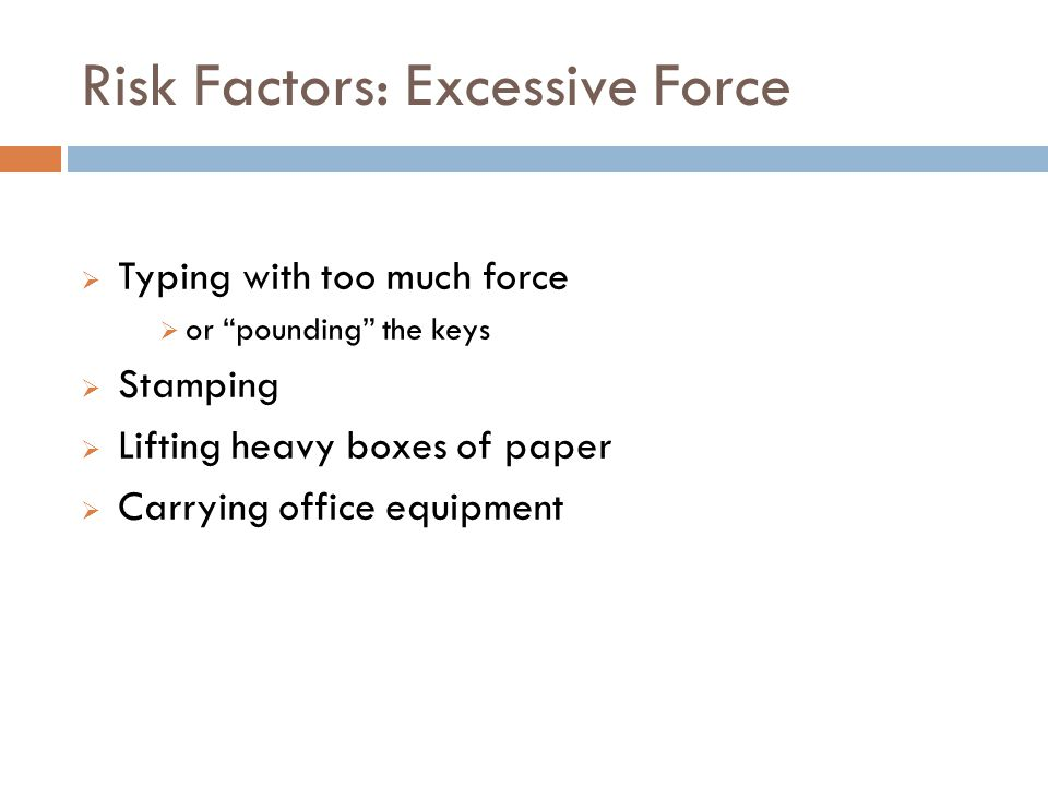 Risk Factors: Excessive Force 12 Typing with too much force or pounding the keys Stamping Lifting heavy boxes of paper Carrying office equipment
