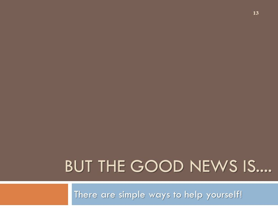 BUT THE GOOD NEWS IS.... There are simple ways to help yourself! 13