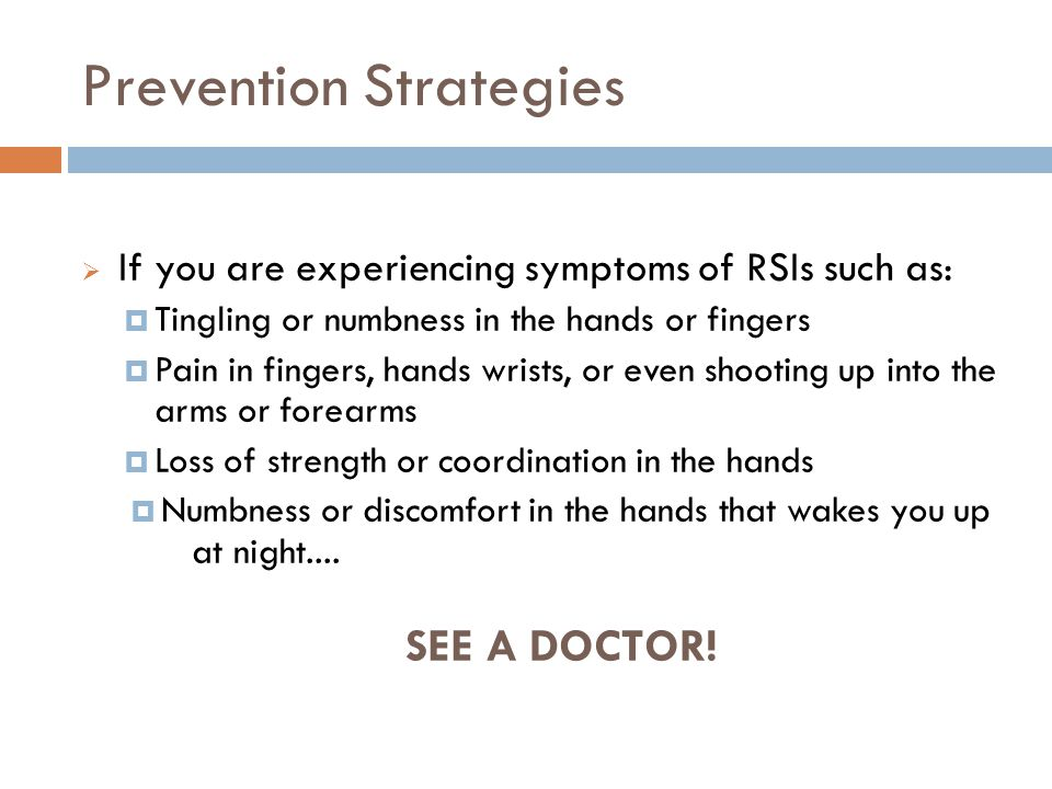 Prevention Strategies 21 If you are experiencing symptoms of RSIs such as: Tingling or numbness in the hands or fingers Pain in fingers, hands wrists, or even shooting up into the arms or forearms Loss of strength or coordination in the hands Numbness or discomfort in the hands that wakes you up at night....