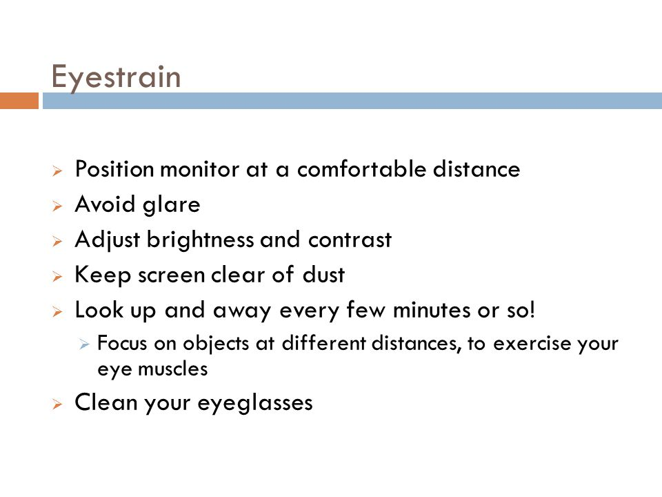 Eyestrain 22 Position monitor at a comfortable distance Avoid glare Adjust brightness and contrast Keep screen clear of dust Look up and away every few minutes or so.